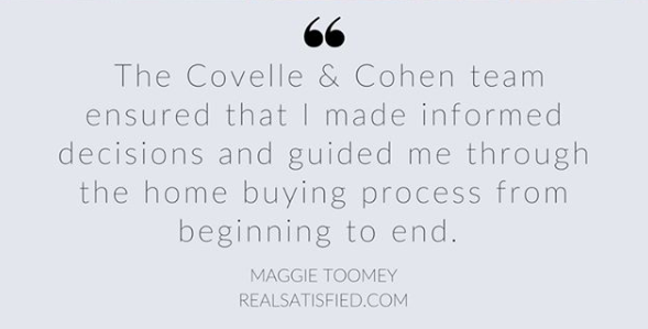 """""""The Covelle&Co team ensured that I made informed decisions and guided me through the home buying process from beginning to end"""" - Maggie Toomey"""