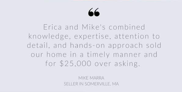 """""""Erica and Mike's combined knowledge, expertise, attention to detail, and hands on approach sold our home in a timely manner and for $25,000 over asking"""" - Mike Marra"""